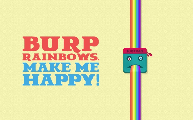 BURP RAINBOWS. MAKE ME HAPPY!